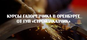 Курсы газорезчика в Оренбурге от ГУП «Стройзаказчик»