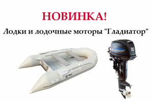 """Новинка! Лодки и лодочные моторы """"Гладиатор"""" уже в продаже!"""