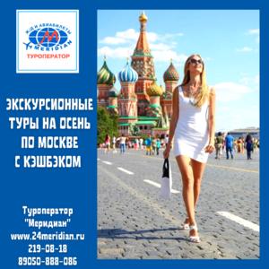Приглашаем в увлекательные экскурсионные туры по осенней Москве с КЭШБЭКОМ. Туроператор Меридиан, 219-08-18
